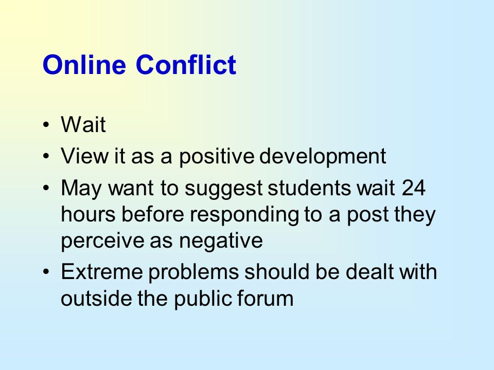 Online Conflict Wait View it as a positive development May want to suggest students wait 24 hours before responding to a post they perceive as negativ