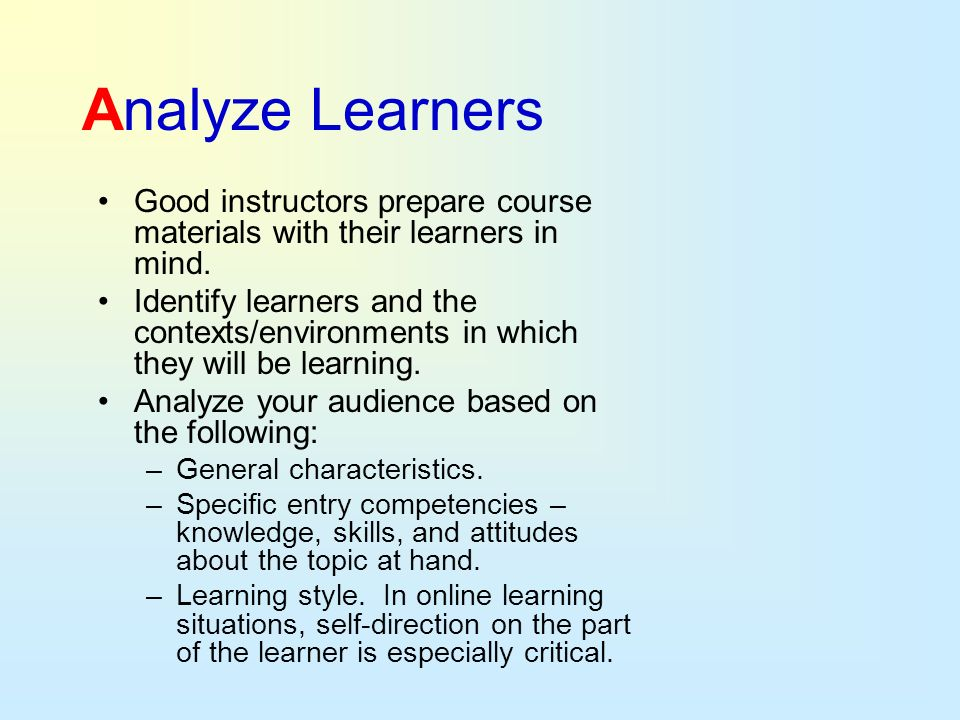 Analyze Learners Good instructors prepare course materials with their learners in mind. Identify learners and the contexts/environments in which they