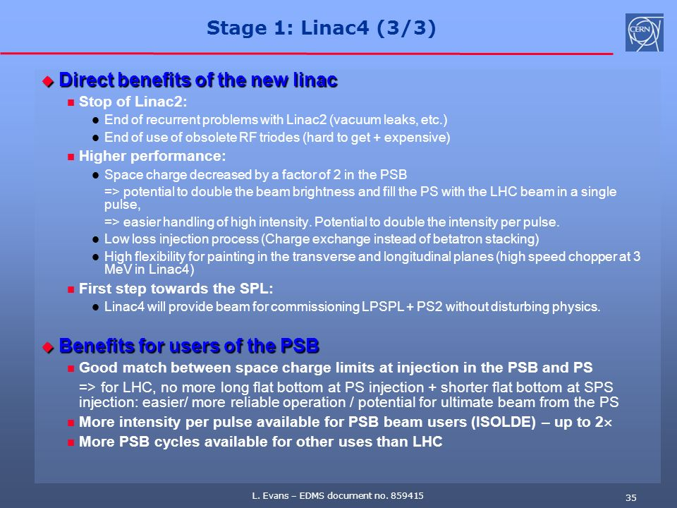 L. Evans – EDMS document no. 859415 35 Stage 1: Linac4 (3/3) Direct benefits of the new linac Direct benefits of the new linac Stop of Linac2: End of