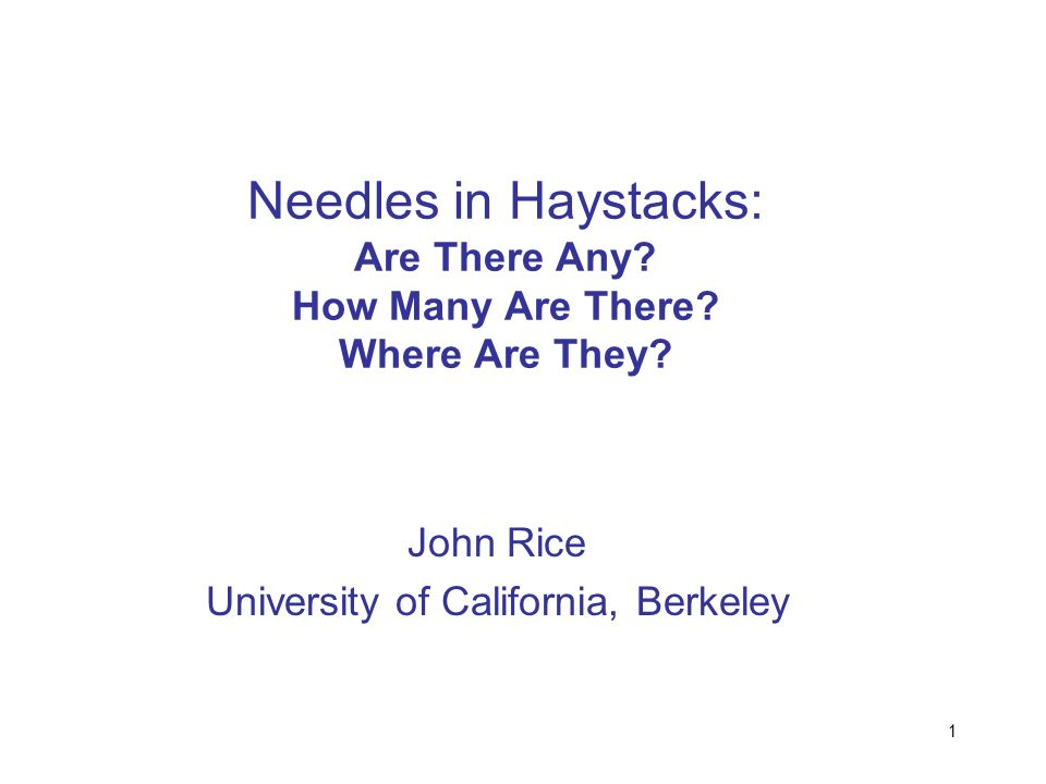1 Needles in Haystacks: Are There Any? How Many Are There? Where Are They? John Rice University of California, Berkeley