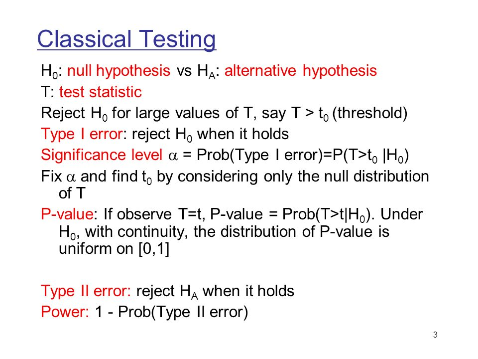 3 Classical Testing H 0 : null hypothesis vs H A : alternative hypothesis T: test statistic Reject H 0 for large values of T, say T > t 0 (threshold) Type I error: reject H 0 when it holds Significance level = Prob(Type I error)=P(T>t 0 |H 0 ) Fix and find t 0 by considering only the null distribution of T P-value: If observe T=t, P-value = Prob(T>t|H 0 ).
