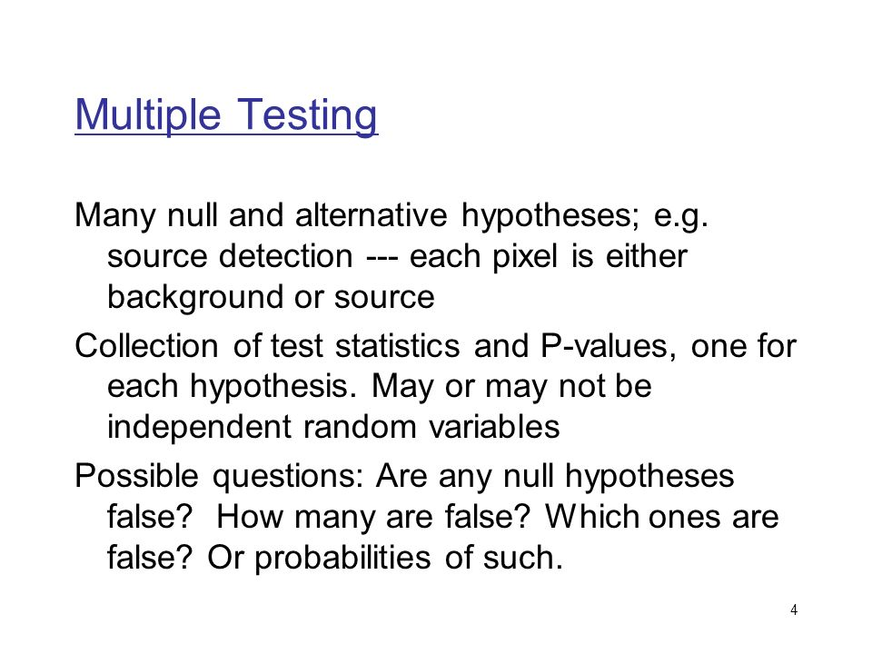 4 Multiple Testing Many null and alternative hypotheses; e.g.