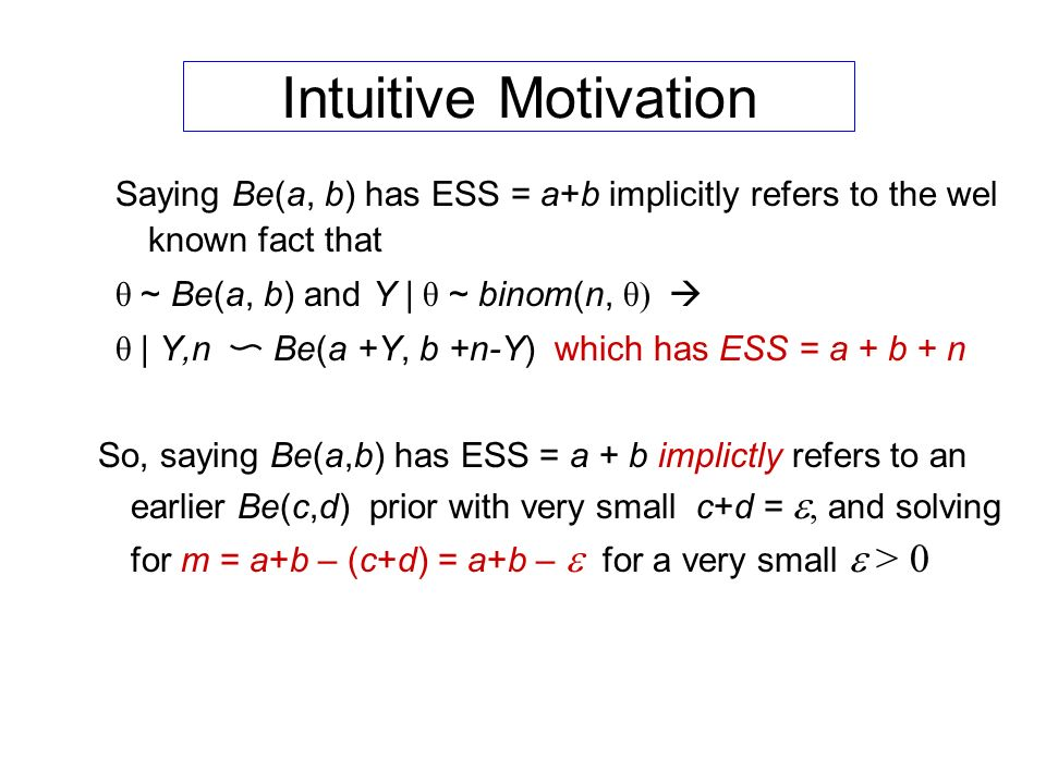 Intuitive Motivation Saying Be(a, b) has ESS = a+b implicitly refers to the wel known fact that θ ~ Be(a, b) and Y | θ ~ binom(n, θ) θ | Y,n Be(a +Y, b +n-Y) which has ESS = a + b + n So, saying Be(a,b) has ESS = a + b implictly refers to an earlier Be(c,d) prior with very small c+d = and solving for m = a+b – (c+d) = a+b – for a very small > 0