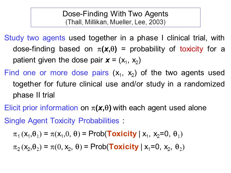 Dose-Finding With Two Agents (Thall, Millikan, Mueller, Lee, 2003) Study two agents used together in a phase I clinical trial, with dose-finding based on (x, ) = probability of toxicity for a patient given the dose pair x = (x 1, x 2 ) Find one or more dose pairs (x 1, x 2 ) of the two agents used together for future clinical use and/or study in a randomized phase II trial Elicit prior information on (x, ) with each agent used alone Single Agent Toxicity Probabilities : 1 x 1 1 = x 1 = Prob(Toxicity | x 1, x 2 =0, 1 ) 2 x 2 2 = x 2 = Prob(Toxicity | x 1 =0, x 2, 2 )