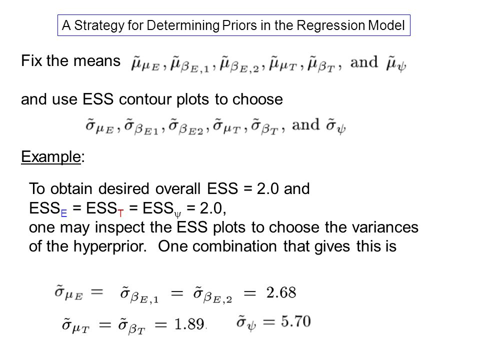 Fix the means and use ESS contour plots to choose Example: A Strategy for Determining Priors in the Regression Model To obtain desired overall ESS = 2.0 and ESS E = ESS T = ESS = 2.0, one may inspect the ESS plots to choose the variances of the hyperprior.