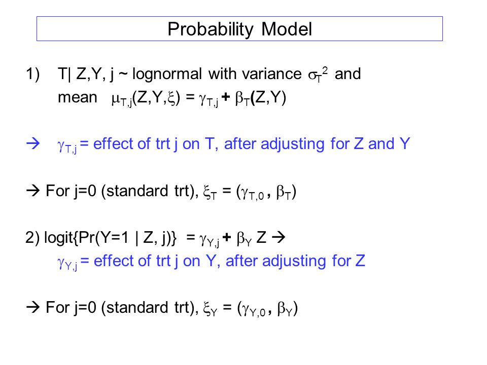 Probability Model 1)T| Z,Y, j ~ lognormal with variance T 2 and mean T,j (Z,Y, ) = T,j + T (Z,Y) T,j = effect of trt j on T, after adjusting for Z and Y For j=0 (standard trt), T = ( T,0, T ) 2) logit{Pr(Y=1 | Z, j)} = Y,j + Y Z Y,j = effect of trt j on Y, after adjusting for Z For j=0 (standard trt), Y = ( Y,0, Y )