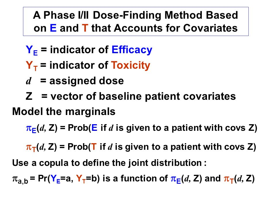 Y E = indicator of Efficacy Y T = indicator of Toxicity d = assigned dose Z = vector of baseline patient covariates Model the marginals E ( d, Z) = Prob(E if d is given to a patient with covs Z) T ( d, Z) = Prob(T if d is given to a patient with covs Z) Use a copula to define the joint distribution : a,b = Pr(Y E =a, Y T =b) is a function of E ( d, Z) and T ( d, Z) A Phase I/II Dose-Finding Method Based on E and T that Accounts for Covariates