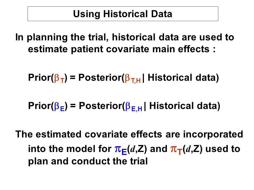 In planning the trial, historical data are used to estimate patient covariate main effects : Prior( T ) = Posterior( T,H | Historical data) Prior( E ) = Posterior( E,H | Historical data) The estimated covariate effects are incorporated into the model for E ( d,Z) and T ( d,Z) used to plan and conduct the trial Using Historical Data