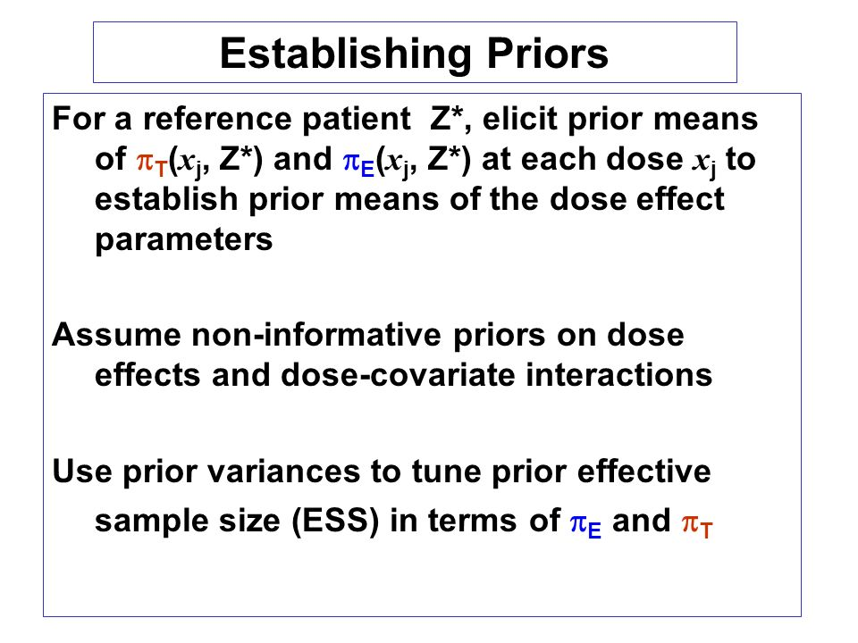 For a reference patient Z*, elicit prior means of T ( x j, Z*) and E ( x j, Z*) at each dose x j to establish prior means of the dose effect parameters Assume non-informative priors on dose effects and dose-covariate interactions Use prior variances to tune prior effective sample size (ESS) in terms of E and T Establishing Priors
