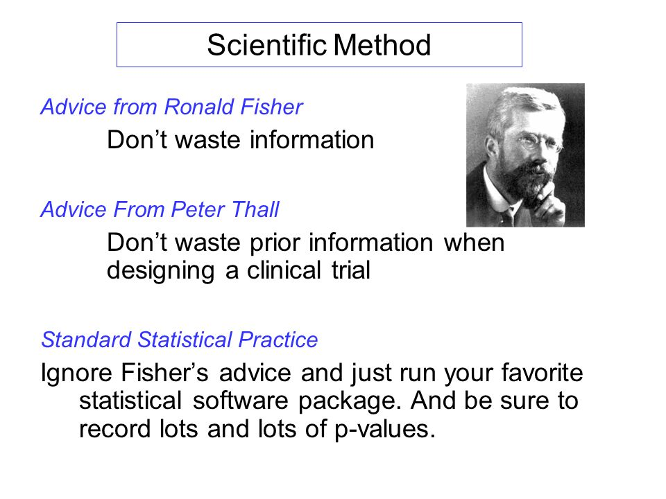 Scientific Method Advice from Ronald Fisher Dont waste information Advice From Peter Thall Dont waste prior information when designing a clinical trial Standard Statistical Practice Ignore Fishers advice and just run your favorite statistical software package.
