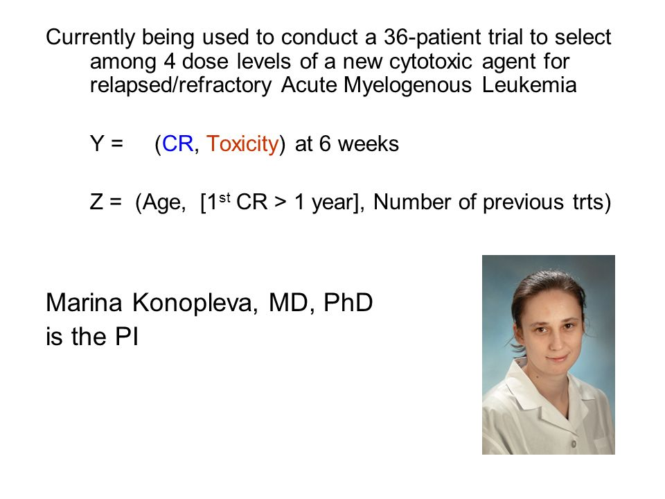 Currently being used to conduct a 36-patient trial to select among 4 dose levels of a new cytotoxic agent for relapsed/refractory Acute Myelogenous Leukemia Y = (CR, Toxicity) at 6 weeks Z = (Age, [1 st CR > 1 year], Number of previous trts) Marina Konopleva, MD, PhD is the PI
