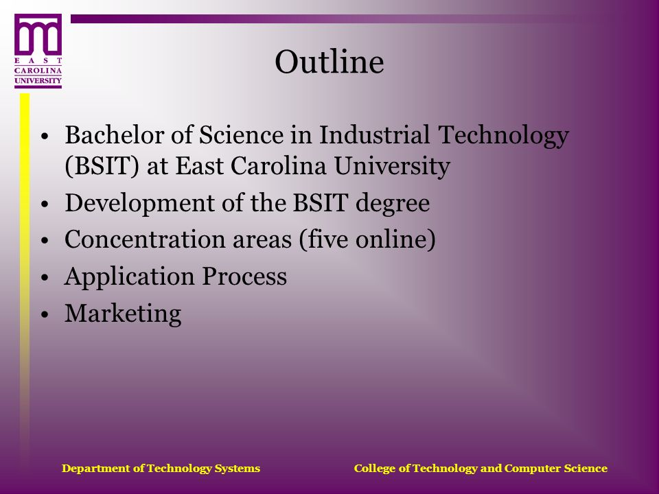 Department of Technology Systems College of Technology and Computer Science Outline Bachelor of Science in Industrial Technology (BSIT) at East Caroli