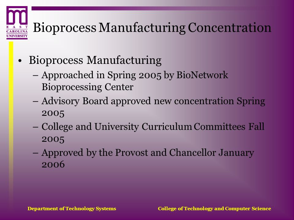 Department of Technology Systems College of Technology and Computer Science Bioprocess Manufacturing Concentration Bioprocess Manufacturing –Approache