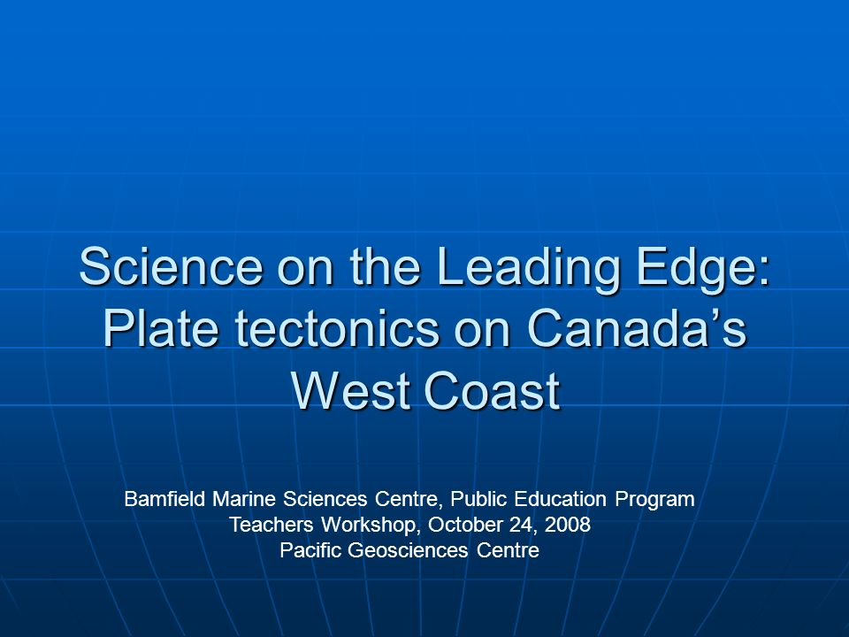 Science on the Leading Edge: Plate tectonics on Canadas West Coast Bamfield Marine Sciences Centre, Public Education Program Teachers Workshop, Octobe