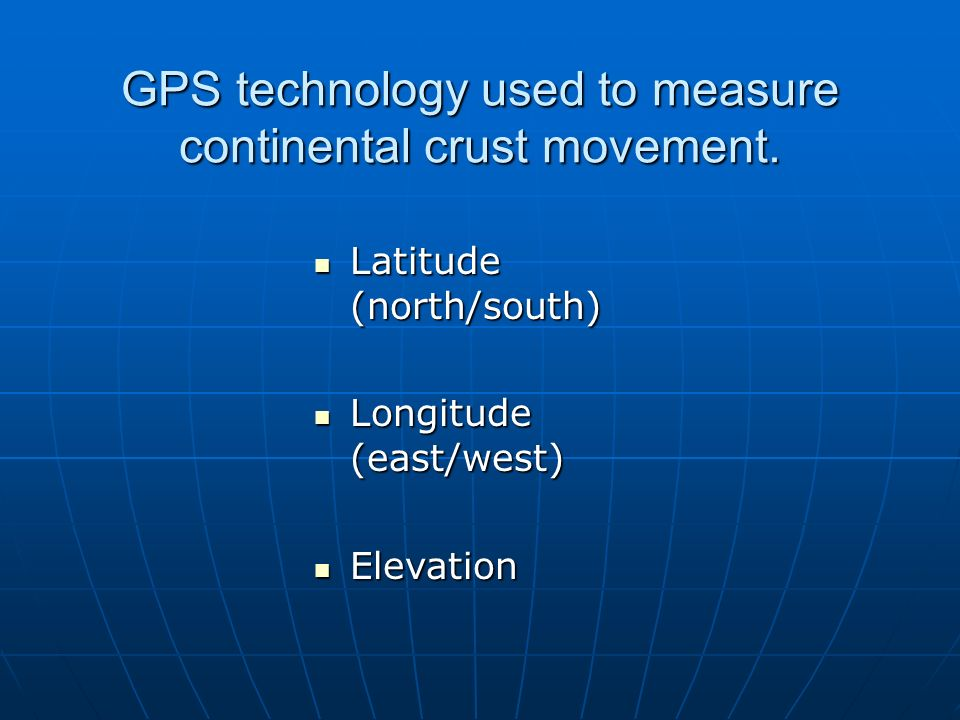 Latitude (north/south) Latitude (north/south) Longitude (east/west) Longitude (east/west) Elevation Elevation GPS technology used to measure continent