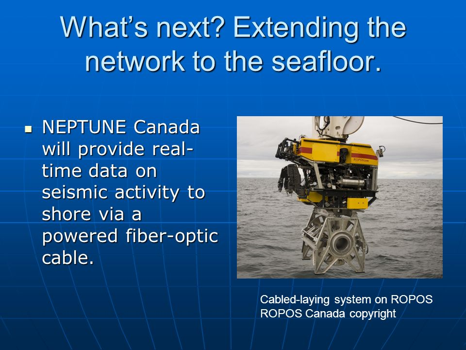 Whats next? Extending the network to the seafloor. NEPTUNE Canada will provide real- time data on seismic activity to shore via a powered fiber-optic