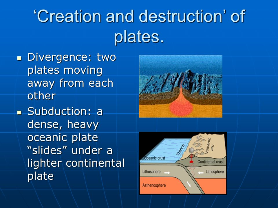 Creation and destruction of plates. Divergence: two plates moving away from each other Divergence: two plates moving away from each other Subduction: