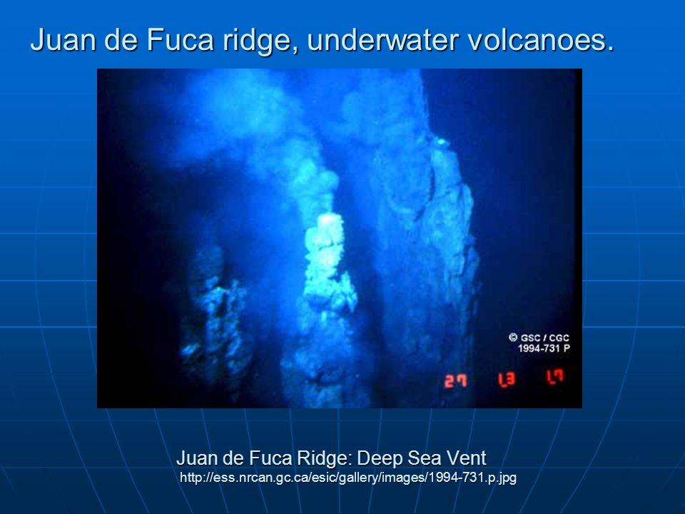 Juan de Fuca Ridge: Deep Sea Vent http://ess.nrcan.gc.ca/esic/gallery/images/1994-731.p.jpg Juan de Fuca ridge, underwater volcanoes.