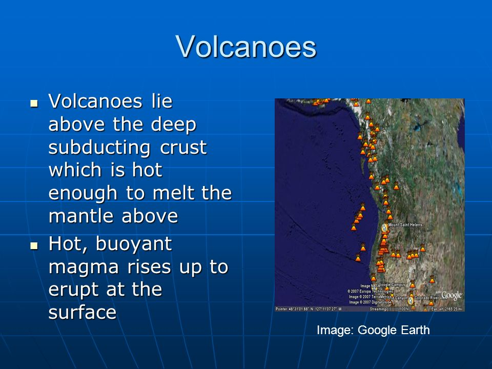 Volcanoes Image: Google Earth Volcanoes lie above the deep subducting crust which is hot enough to melt the mantle above Volcanoes lie above the deep