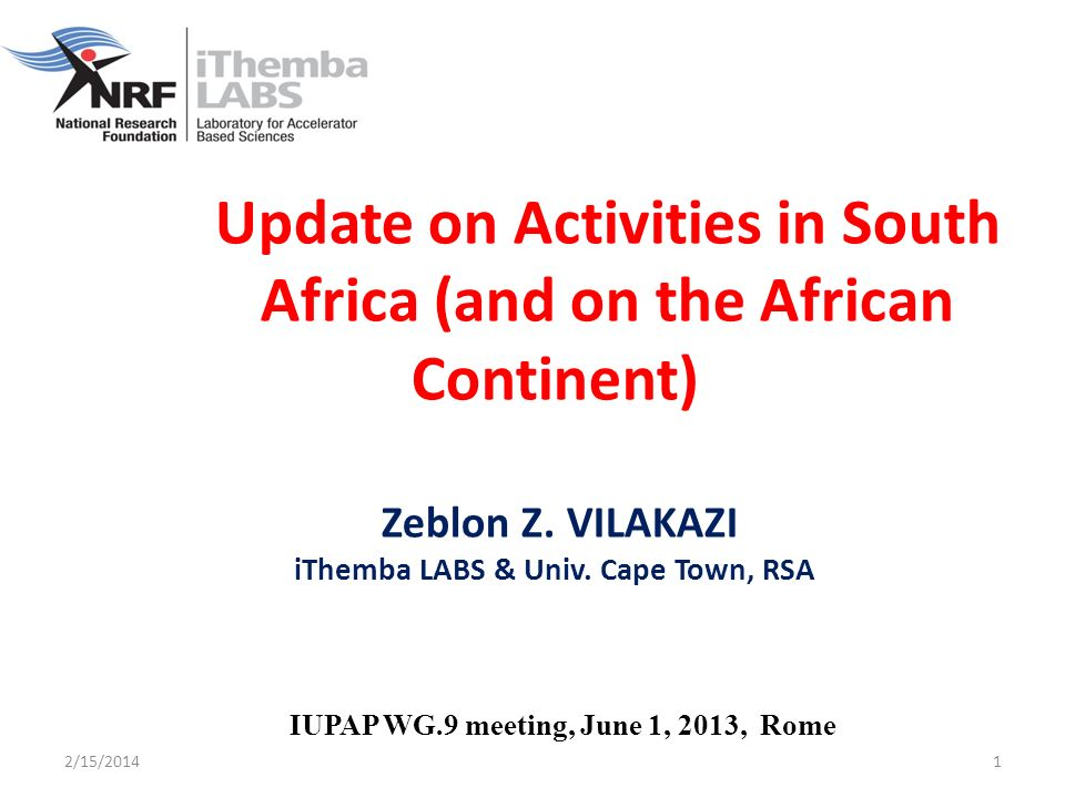 2/15/20141 Update on Activities in South Africa (and on the African Continent) Zeblon Z. VILAKAZI iThemba LABS & Univ. Cape Town, RSA IUPAP WG.9 meeti