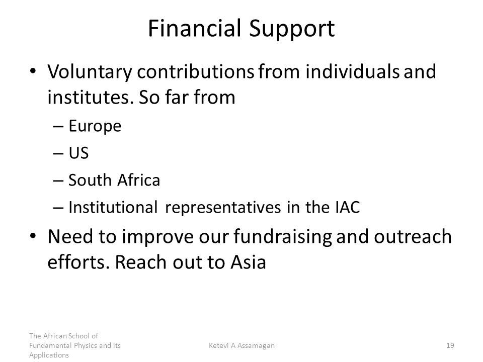 Financial Support Voluntary contributions from individuals and institutes. So far from – Europe – US – South Africa – Institutional representatives in