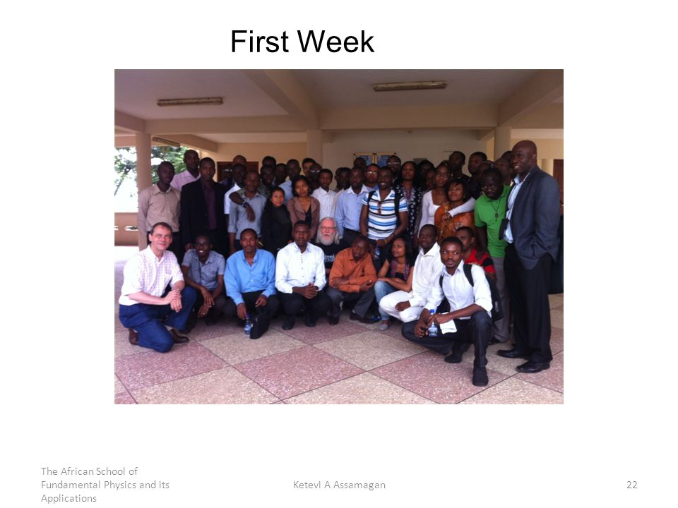 First Week 22Ketevi A Assamagan The African School of Fundamental Physics and its Applications