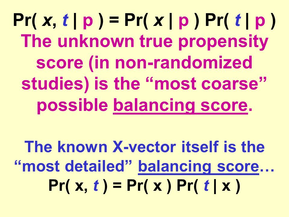 Pr( x, t | p ) = Pr( x | p ) Pr( t | p ) The unknown true propensity score (in non-randomized studies) is the most coarse possible balancing score.