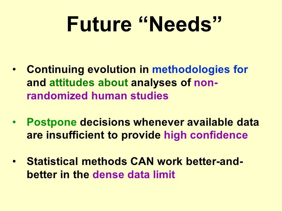 Continuing evolution in methodologies for and attitudes about analyses of non- randomized human studies Postpone decisions whenever available data are insufficient to provide high confidence Statistical methods CAN work better-and- better in the dense data limit Future Needs