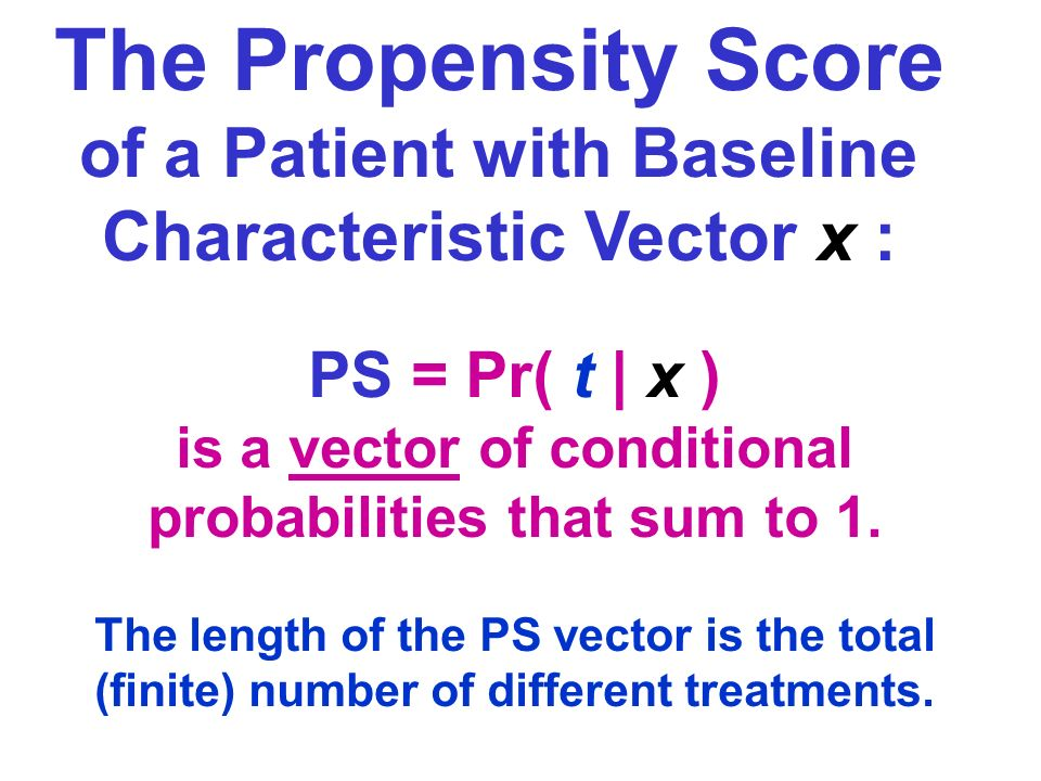 The Propensity Score of a Patient with Baseline Characteristic Vector x : PS = Pr( t | x ) is a vector of conditional probabilities that sum to 1.