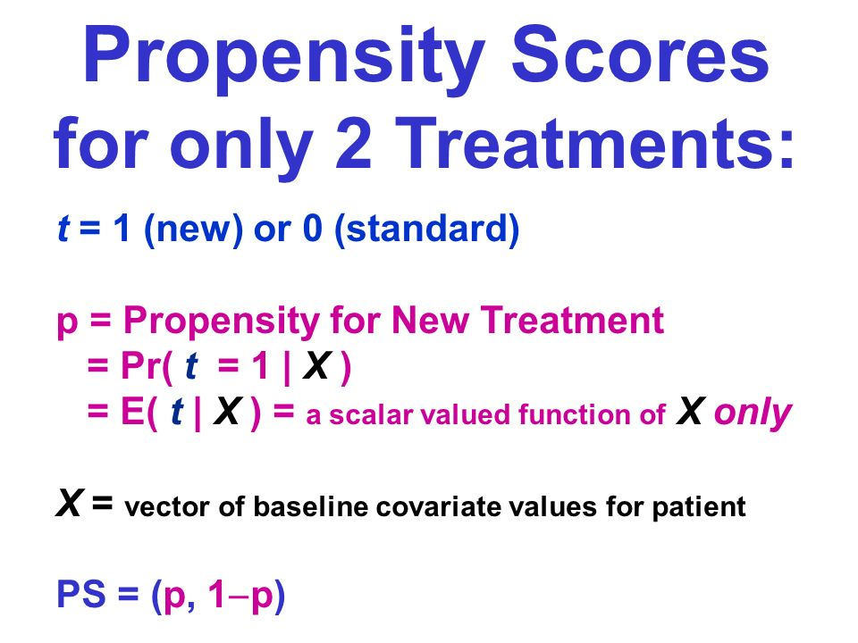 Propensity Scores for only 2 Treatments: t = 1 (new) or 0 (standard) p = Propensity for New Treatment = Pr( t = 1 | X ) = E( t | X ) = a scalar valued function of X only X = vector of baseline covariate values for patient PS = (p, 1 p)