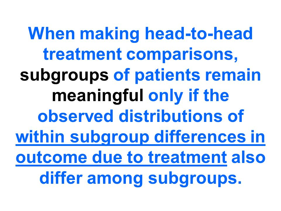 Global / Marginal Inference… Difference of Overall Averages …one average for each treatment group or a simple contrast (single degree-of-freedom) Local / Conditional Inference… Distribution of Local Differences …one treatment difference within each informative subgroup of similar patients What is a Treatment Effect?