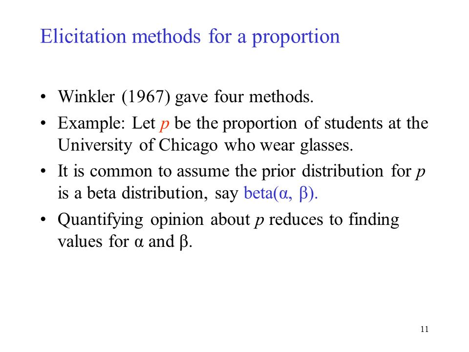 11 Elicitation methods for a proportion Winkler (1967) gave four methods. Example: Let p be the proportion of students at the University of Chicago wh