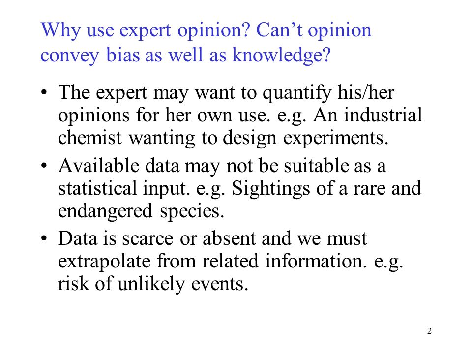 2 Why use expert opinion. Cant opinion convey bias as well as knowledge.