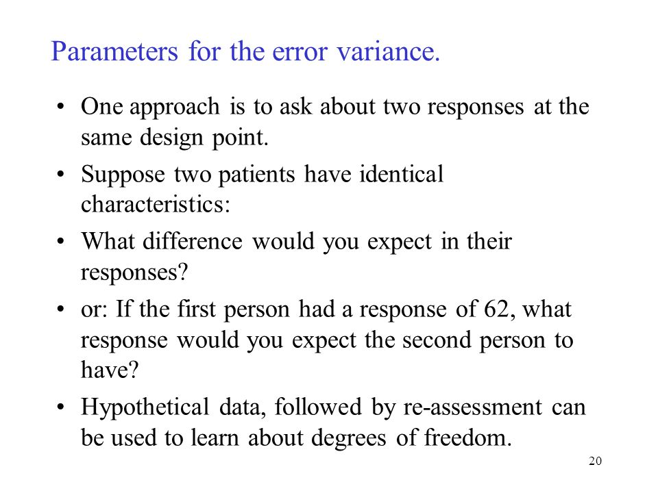 20 Parameters for the error variance. One approach is to ask about two responses at the same design point. Suppose two patients have identical charact