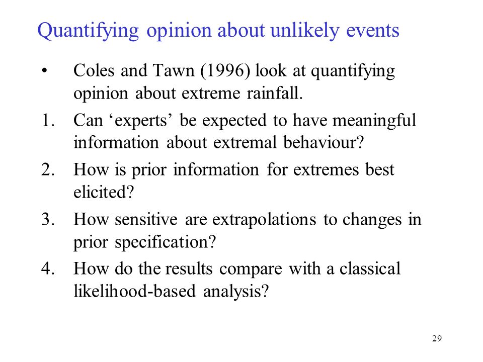 29 Quantifying opinion about unlikely events Coles and Tawn (1996) look at quantifying opinion about extreme rainfall.