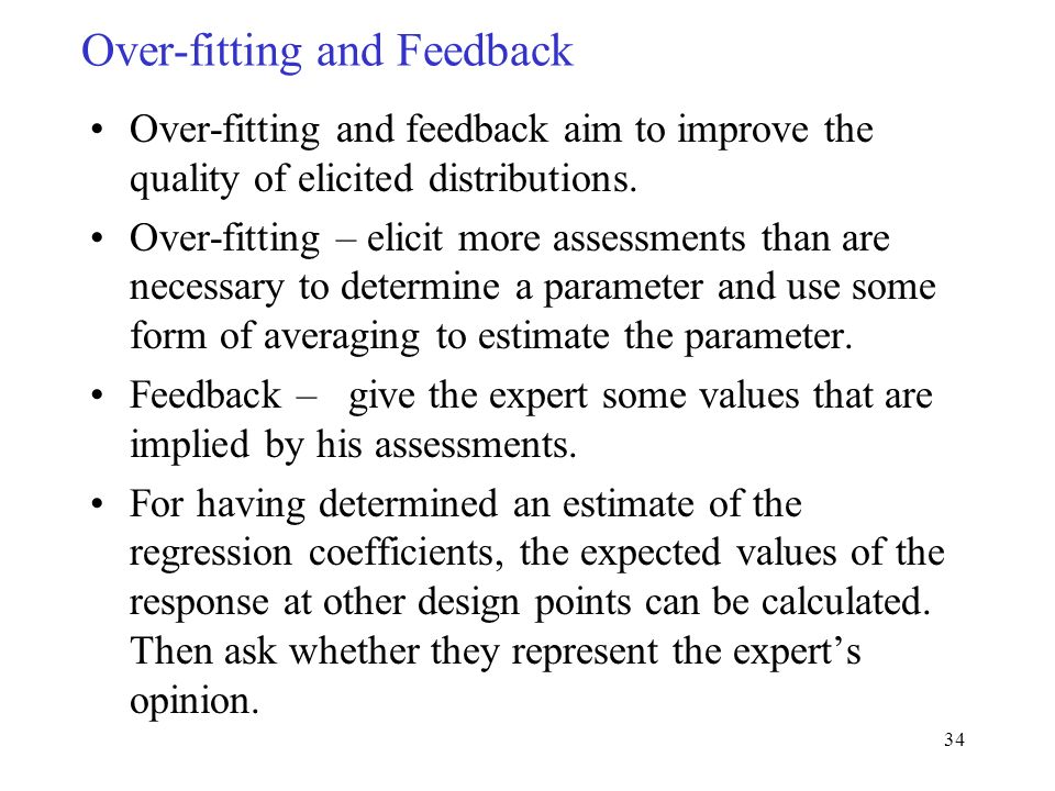 34 Over-fitting and Feedback Over-fitting and feedback aim to improve the quality of elicited distributions.