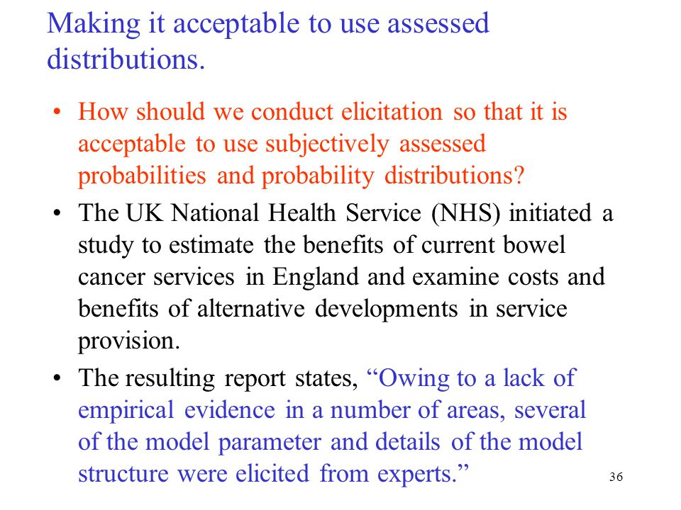36 Making it acceptable to use assessed distributions. How should we conduct elicitation so that it is acceptable to use subjectively assessed probabi