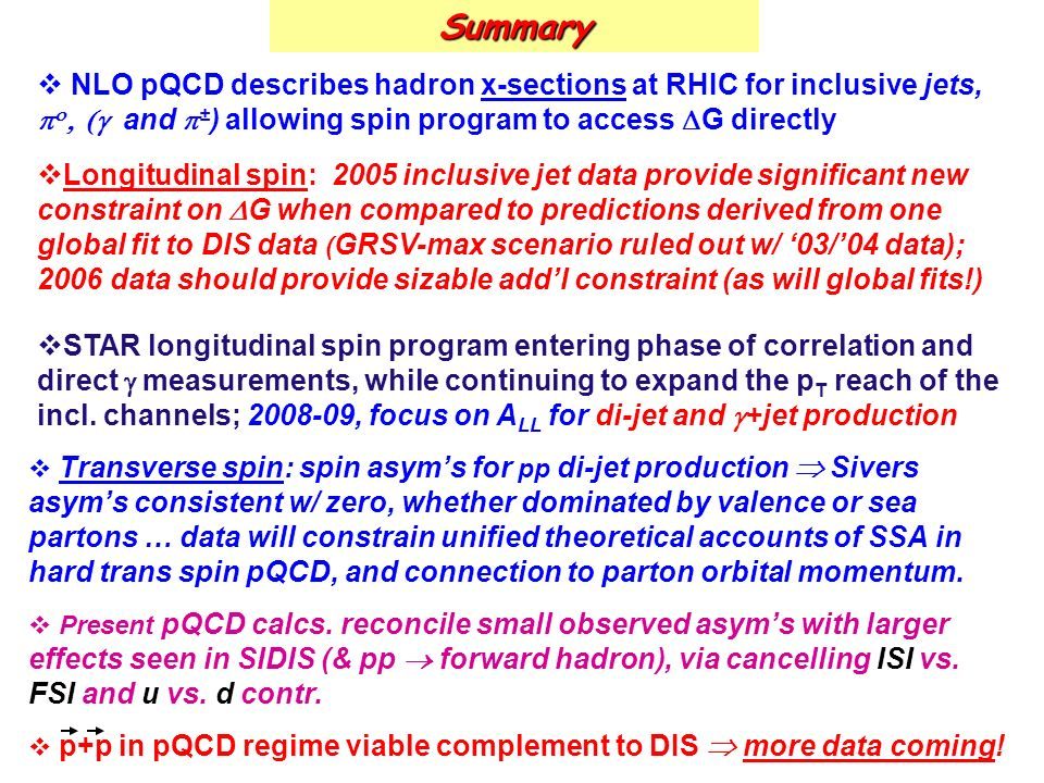 Summary NLO pQCD describes hadron x-sections at RHIC for inclusive jets, and ± ) allowing spin program to access G directly Longitudinal spin: 2005 inclusive jet data provide significant new constraint on G when compared to predictions derived from one global fit to DIS data ( GRSV-max scenario ruled out w/ 03/04 data); 2006 data should provide sizable addl constraint (as will global fits!) STAR longitudinal spin program entering phase of correlation and direct measurements, while continuing to expand the p T reach of the incl.