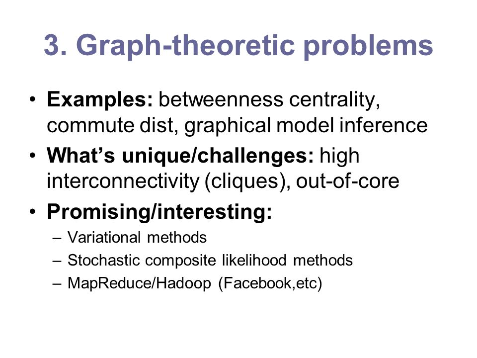 3. Graph-theoretic problems Examples: betweenness centrality, commute dist, graphical model inference Whats unique/challenges: high interconnectivity
