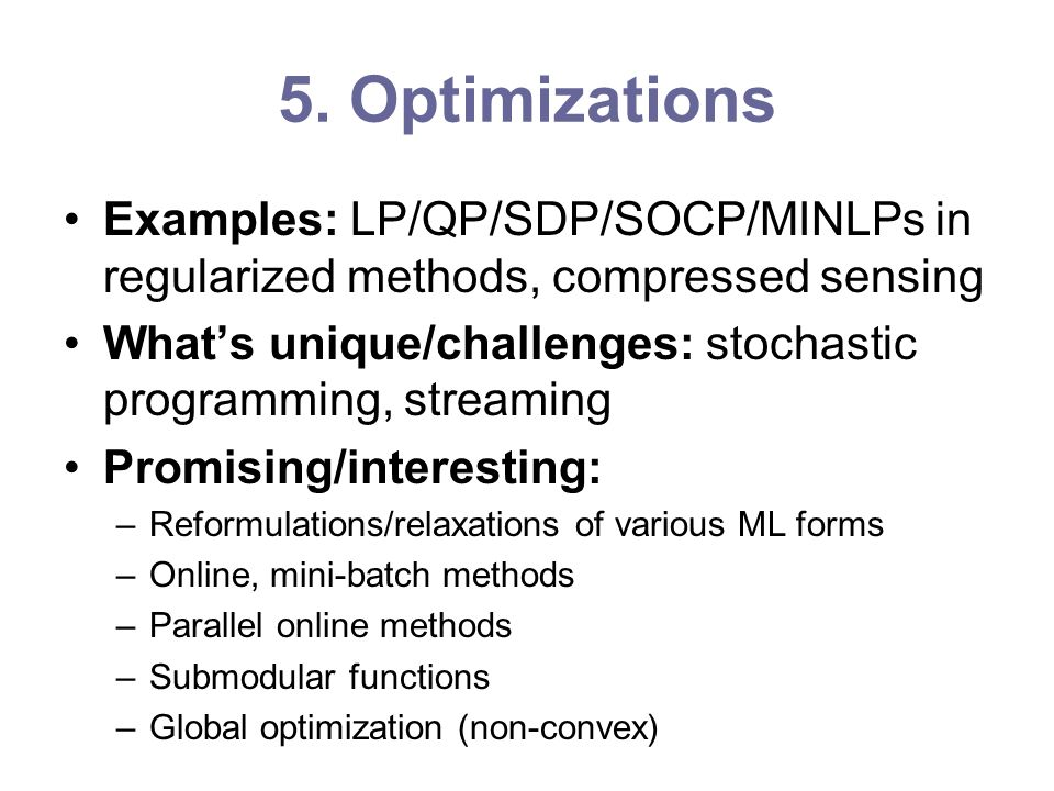 5. Optimizations Examples: LP/QP/SDP/SOCP/MINLPs in regularized methods, compressed sensing Whats unique/challenges: stochastic programming, streaming
