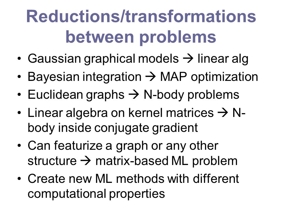 Reductions/transformations between problems Gaussian graphical models linear alg Bayesian integration MAP optimization Euclidean graphs N-body problem
