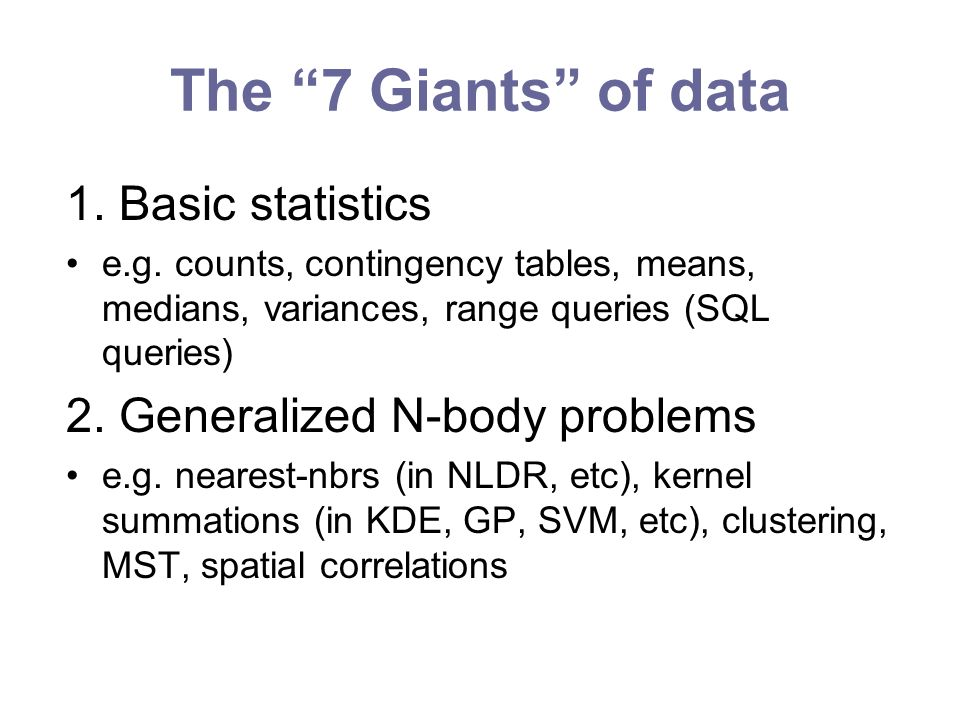The 7 Giants of data 1. Basic statistics e.g. counts, contingency tables, means, medians, variances, range queries (SQL queries) 2. Generalized N-body
