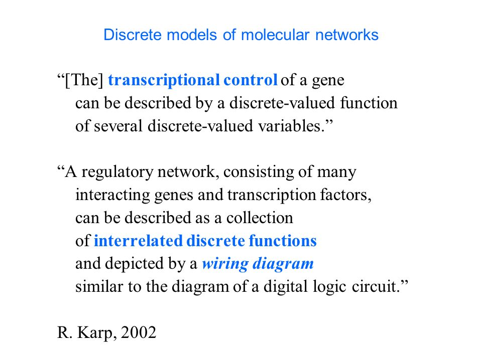 Discrete models of molecular networks [The] transcriptional control of a gene can be described by a discrete-valued function of several discrete-value