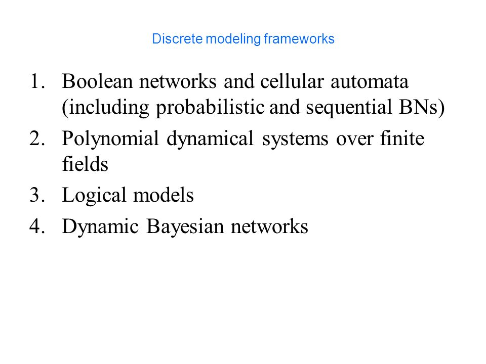 Discrete modeling frameworks 1.Boolean networks and cellular automata (including probabilistic and sequential BNs) 2.Polynomial dynamical systems over finite fields 3.Logical models 4.Dynamic Bayesian networks