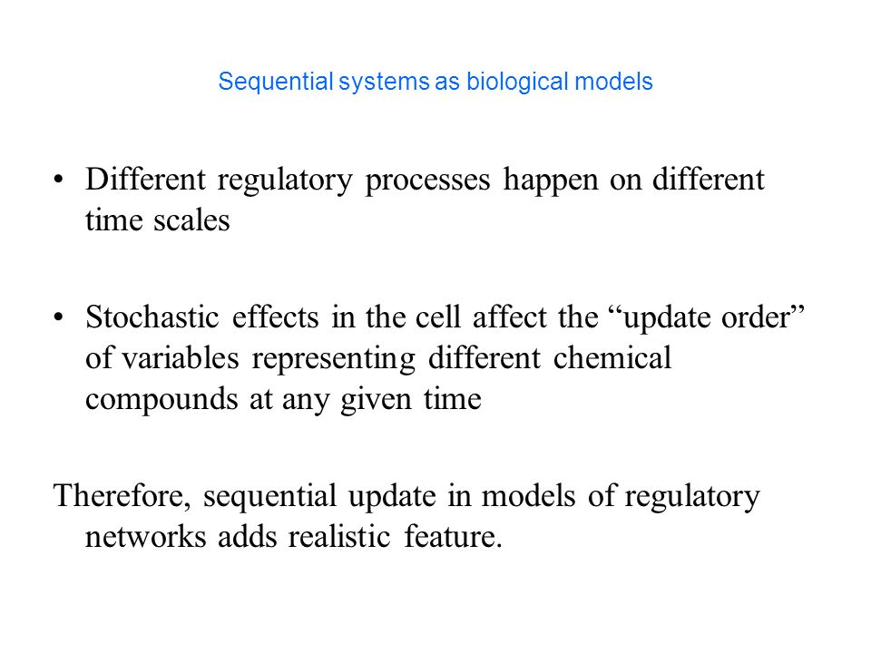 Sequential systems as biological models Different regulatory processes happen on different time scales Stochastic effects in the cell affect the update order of variables representing different chemical compounds at any given time Therefore, sequential update in models of regulatory networks adds realistic feature.
