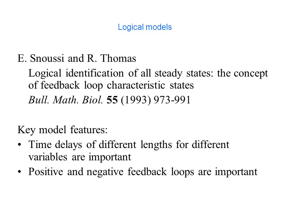 Logical models E. Snoussi and R. Thomas Logical identification of all steady states: the concept of feedback loop characteristic states Bull. Math. Bi