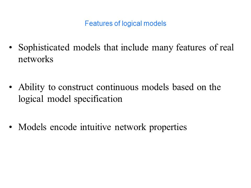 Features of logical models Sophisticated models that include many features of real networks Ability to construct continuous models based on the logical model specification Models encode intuitive network properties