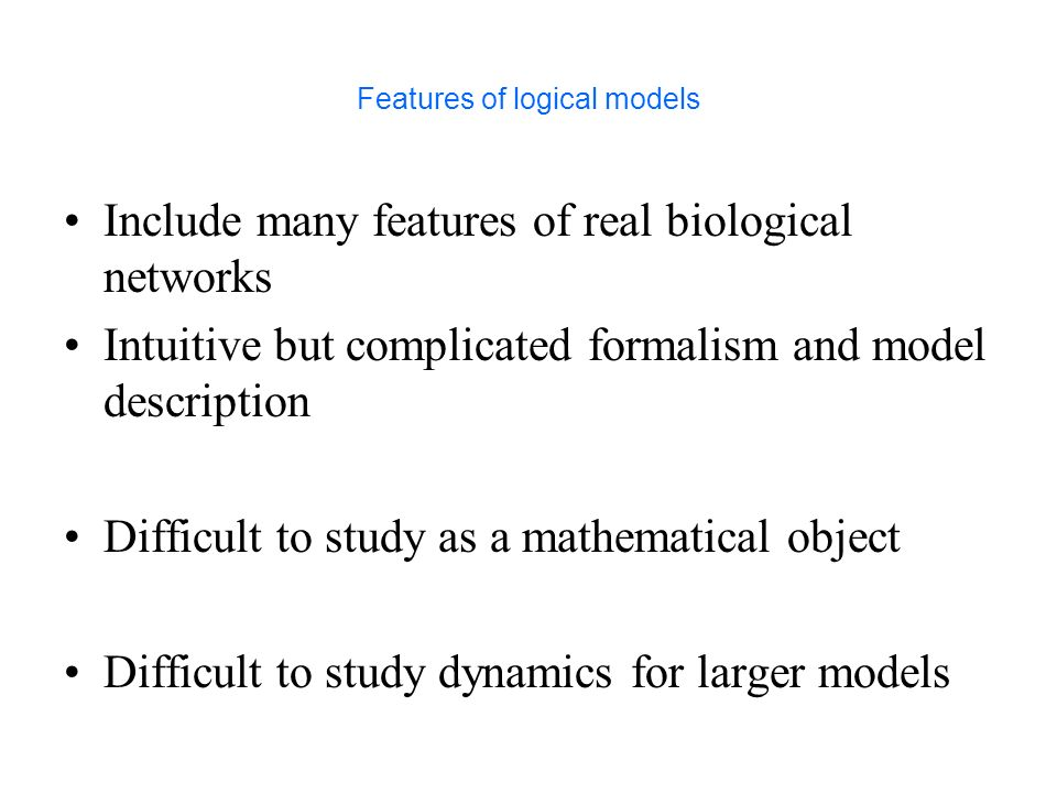 Features of logical models Include many features of real biological networks Intuitive but complicated formalism and model description Difficult to st