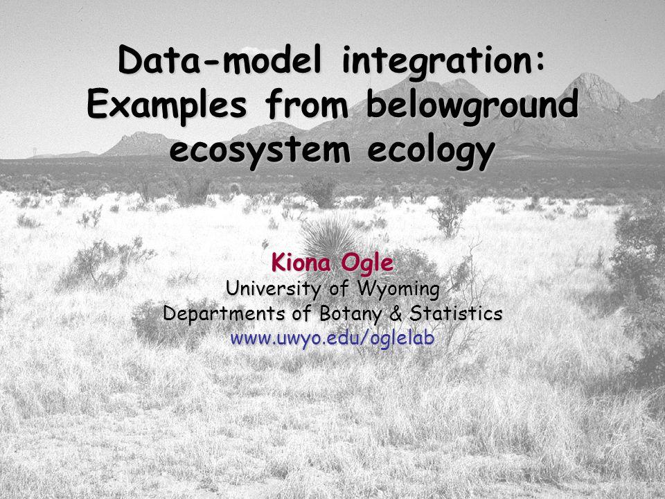 Data-model integration: Examples from belowground ecosystem ecology Kiona Ogle University of Wyoming Departments of Botany & Statistics www.uwyo.edu/o