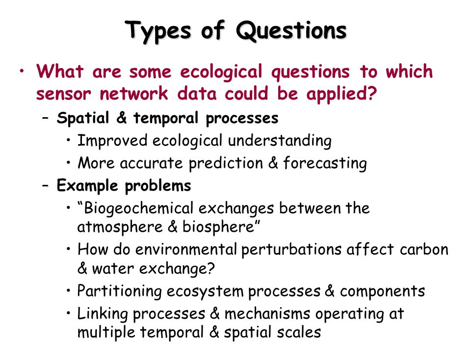Types of Questions What are some ecological questions to which sensor network data could be applied? –Spatial & temporal processes Improved ecological